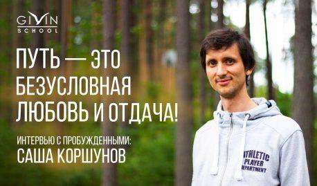 Интервью с пробужденными. Саша Коршунов. Путь — это безусловная любовь и отдача!